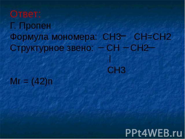 Ответ: Г. Пропен Формула мономера: CH3 CH=CH2 Структурное звено: CH CH2 CH3 Mr = (42)n