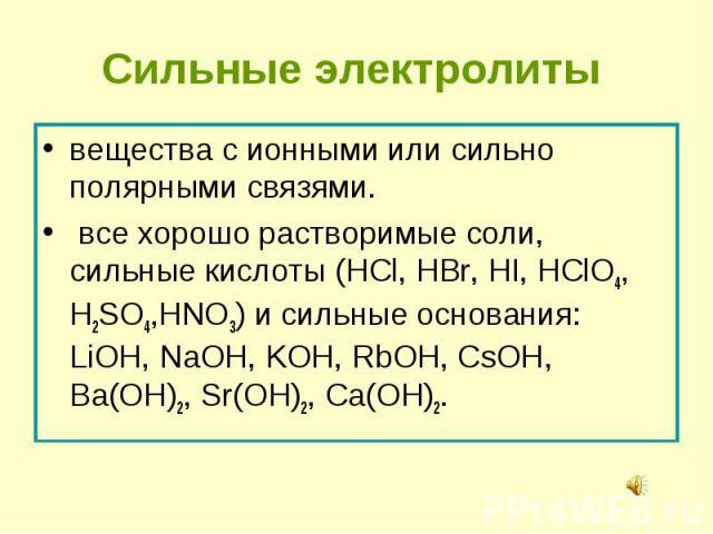 вещества с ионными или сильно полярными связями. вещества с ионными или сильно полярными связями. все хорошо растворимые соли, сильные кислоты (HCl, HBr, HI, HClO4, H2SO4,HNO3) и сильные основания: LiOH, NaOH, KOH, RbOH, CsOH, Вa(OH)2, Sr(OH)2, Сa(OH)2.