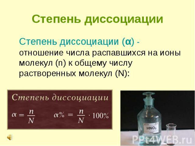 Степень диссоциации (α) - отношение числа распавшихся на ионы молекул (n) к общему числу растворенных молекул (N): Степень диссоциации (α) - отношение числа распавшихся на ионы молекул (n) к общему числу растворенных молекул (N):&n…