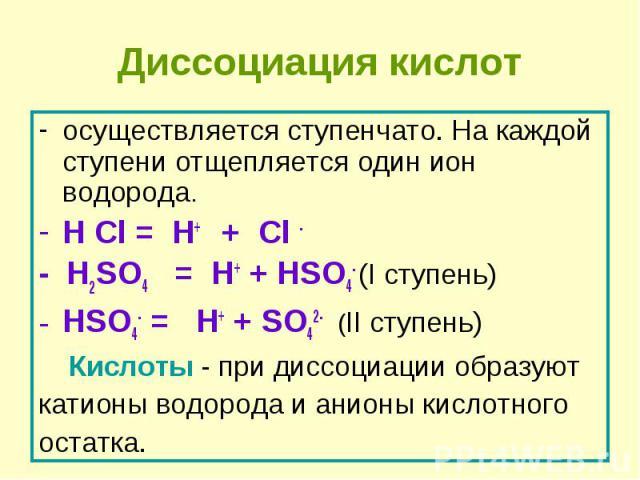 осуществляется ступенчато. На каждой ступени отщепляется один ион водорода. осуществляется ступенчато. На каждой ступени отщепляется один ион водорода. H Cl = H+ + Cl - - H2SO4 = H+ + HSO4- (I ступень) HSO4- = H+ + SO42- (II ступень) Кислоты - при д…