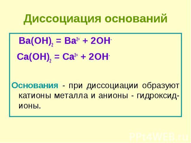 Ba(OH)2 = Ba2+ + 2OH- Ba(OH)2 = Ba2+ + 2OH- Сa(OH)2 = Сa2+ + 2OH- Основания - при диссоциации образуют катионы металла и анионы - гидроксид-ионы.