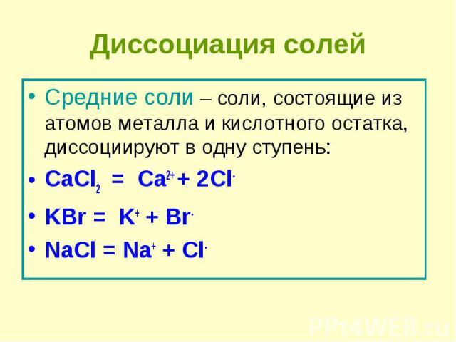 Средние соли – соли, состоящие из атомов металла и кислотного остатка, диссоциируют в одну ступень: Средние соли – соли, состоящие из атомов металла и кислотного остатка, диссоциируют в одну ступень: CaCl2  = Ca2+ + 2Cl- KBr = K+ + Br- N…