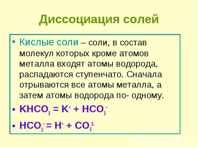 Кислые соли – соли, в состав молекул которых кроме атомов металла входят атомы водорода, распадаются ступенчато. Сначала отрываются все атомы металла, а затем атомы водорода по- одному. Кислые соли – соли, в состав молекул которых кроме атомов метал…
