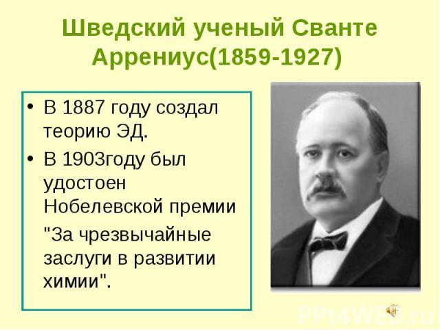 """В 1887 году создал теорию ЭД. В 1887 году создал теорию ЭД. В 1903году был удостоен Нобелевской премии """"За чрезвычайные заслуги в развитии химии""""."""
