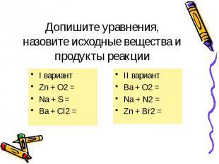 Допишите уравнения, назовите исходные вещества и продукты реакции I вариант Zn +