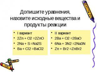 Допишите уравнения, назовите исходные вещества и продукты реакции I вариант 2Zn