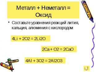 Металл + Неметалл = Оксид Составьте уравнения реакций лития, кальция, алюминия с