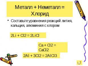Металл + Неметалл = Хлорид Составьте уравнения реакций лития, кальция, алюминия