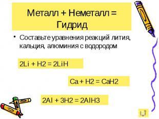 Металл + Неметалл = Гидрид Составьте уравнения реакций лития, кальция, алюминия