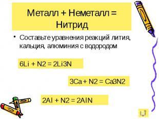 Металл + Неметалл = Нитрид Составьте уравнения реакций лития, кальция, алюминия