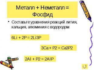 Металл + Неметалл = Фосфид Составьте уравнения реакций лития, кальция, алюминия