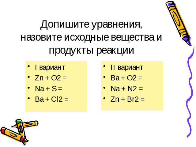 Допишите уравнения, назовите исходные вещества и продукты реакции I вариант Zn + O2 = Na + S = Ba + Cl2 =