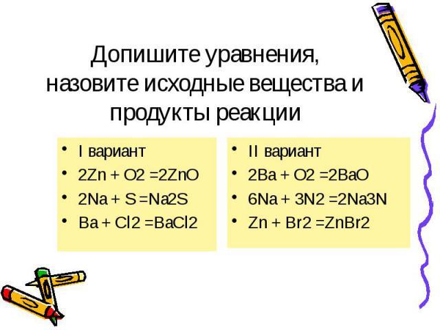 Допишите уравнения, назовите исходные вещества и продукты реакции I вариант 2Zn + O2 =2ZnO 2Na + S =Na2S Ba + Cl2 =BaCl2