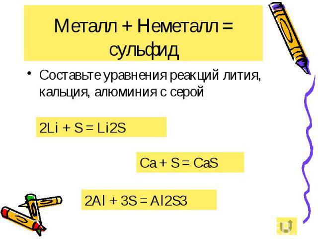 Металл + Неметалл = сульфид Составьте уравнения реакций лития, кальция, алюминия с серой