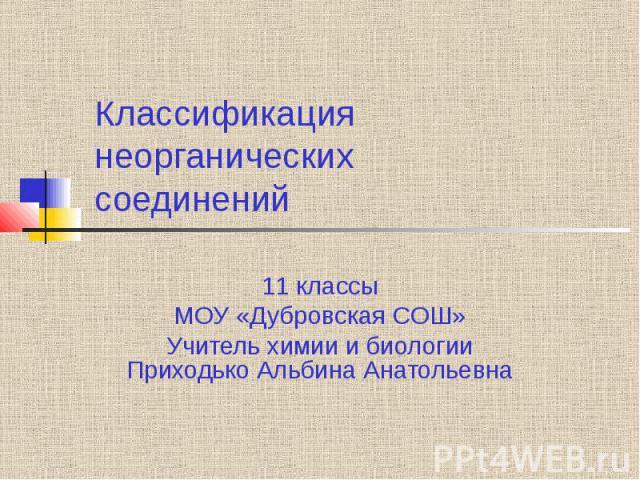 Классификация неорганических соединений 11 классы МОУ «Дубровская СОШ» Учитель химии и биологии Приходько Альбина Анатольевна