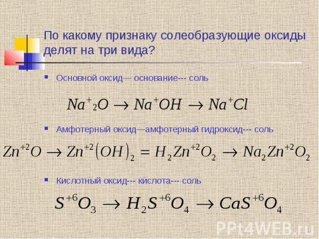По какому признаку солеобразующие оксиды делят на три вида? Основной оксид— основание--- соль Амфотерный оксид—амфотерный гидроксид--- соль Кислотный оксид--- кислота--- соль