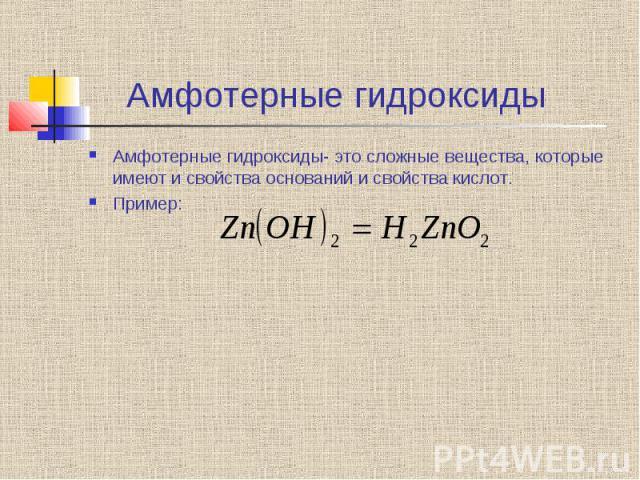 Амфотерные гидроксиды Амфотерные гидроксиды- это сложные вещества, которые имеют и свойства оснований и свойства кислот. Пример: