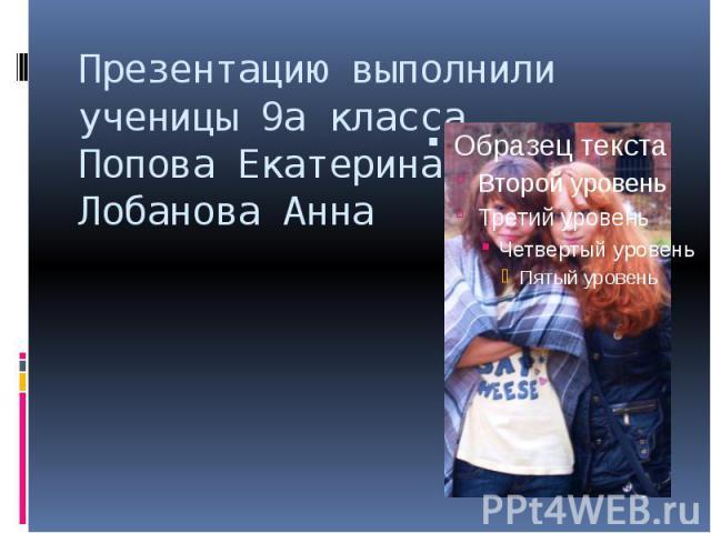 Презентацию выполнили ученицы 9а класса Попова Екатерина Лобанова Анна
