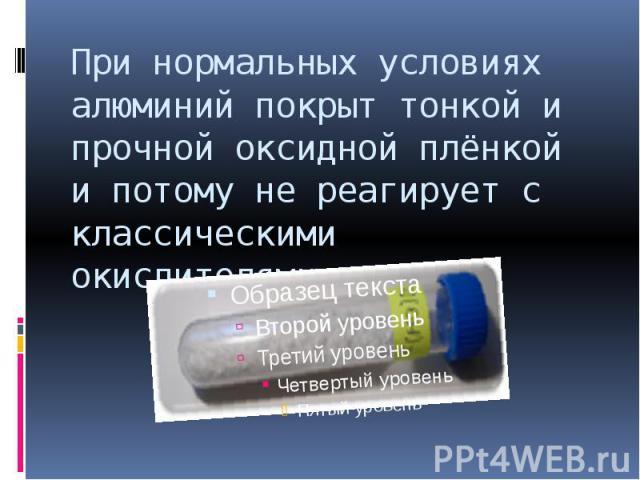 При нормальных условиях алюминий покрыт тонкой и прочной оксидной плёнкой и потому не реагирует с классическими окислителями