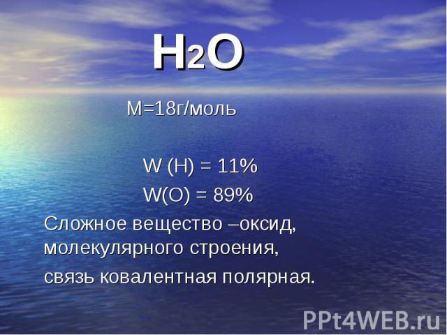 М=18г/моль М=18г/моль W (Н) = 11% W(О) = 89% Сложное вещество –оксид, молекулярного строения, связь ковалентная полярная.