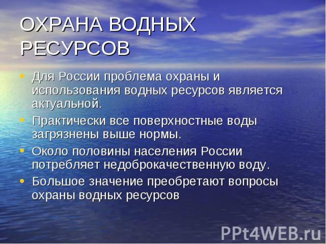 ОХРАНА ВОДНЫХ РЕСУРСОВ Для России проблема охраны и использования водных ресурсов является актуальной. Практически все поверхностные воды загрязнены выше нормы. Около половины населения России потребляет недоброкачественную воду. Большое значение пр…