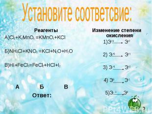 Реагенты Реагенты А)Cl2+K2MnO4 =KMnO4+KCl Б)NH4Cl+KNO3 =KCl+N2O+H2O В)HI+FeCl3=F