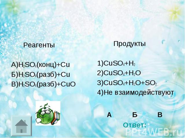 Реагенты Реагенты А)H2SO4(конц)+Cu Б)H2SO4(разб)+Cu В)H2SO4(разб)+CuO