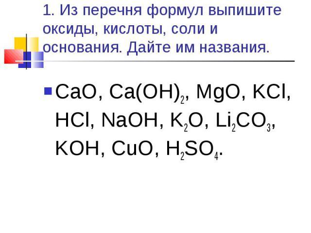 CaO, Ca(OH)2, MgO, KCl, HCl, NaOH, K2O, Li2CO3, KOH, CuO, H2SO4. CaO, Ca(OH)2, MgO, KCl, HCl, NaOH, K2O, Li2CO3, KOH, CuO, H2SO4.