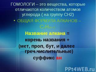 ГОМОЛОГИ – это вещества, которые отличаются количеством атомов углерода ( на гру