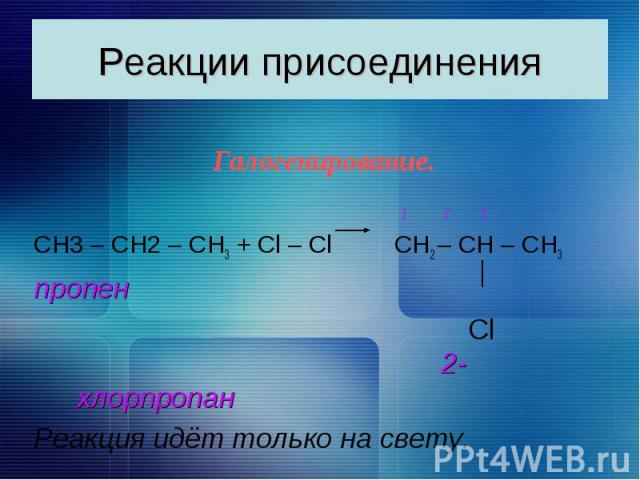 Реакции присоединения Галогенирование. 1 2 3 CН3 – СН2 – СН3 + Сl – Сl СН2 – СН – СН3 пропен Cl 2-хлорпропан Реакция идёт только на свету.