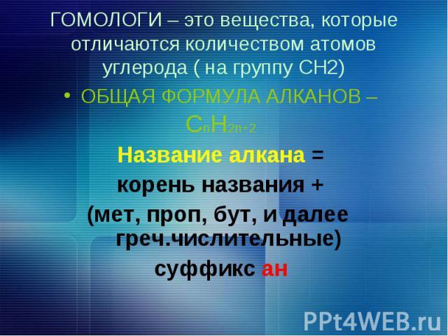 ГОМОЛОГИ – это вещества, которые отличаются количеством атомов углерода ( на группу СН2) ОБЩАЯ ФОРМУЛА АЛКАНОВ – СnН2n+2 Название алкана = корень названия + (мет, проп, бут, и далее греч.числительные) суффикс aн