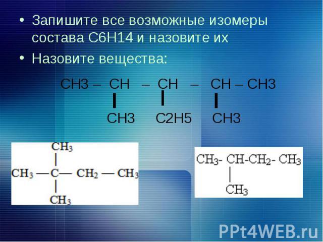 Запишите все возможные изомеры состава С6Н14 и назовите их Запишите все возможные изомеры состава С6Н14 и назовите их Назовите вещества: