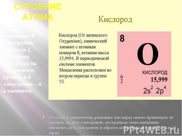 СТРОЕНИЕ АТОМА В атоме кислорода 8 электронов, при этом 2 электрона находятся на внутреннем уровне, а 6 электронов–на внешнем.