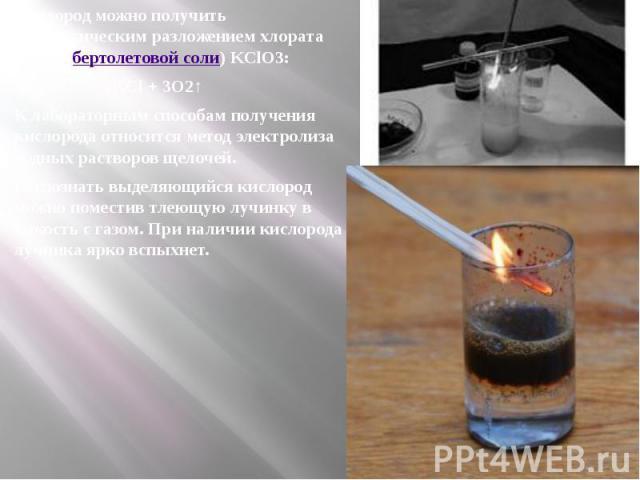 Кислород можно получить каталитическим разложением хлората калия (бертолетовой соли) KClO3: Кислород можно получить каталитическим разложением хлората калия (бертолетовой соли) KClO3: 2KClO3→2KCl+ 3O2↑ К лабораторным способам получ…