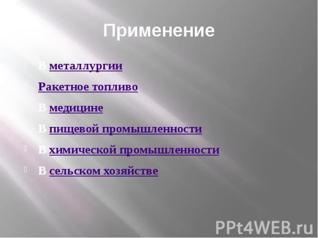 Применение Вметаллургии Ракетное топливо Вмедицине Впищевой промышленности Вхимической промышленности Всельском хозяйстве