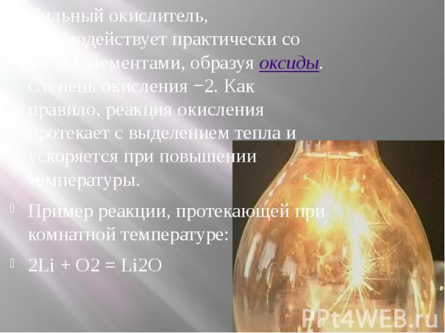 Сильный окислитель, взаимодействует практически со всеми элементами, образуяоксиды. Степень окисления −2. Как правило, реакция окисления протекает с выделением тепла и ускоряется при повышении температуры. Сильный окислитель, взаимодействует п…