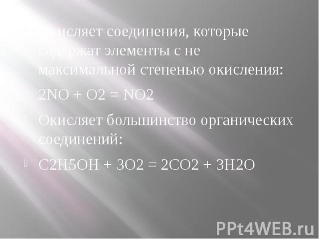 Окисляет соединения, которые содержат элементы с не максимальной степенью окисления: Окисляет соединения, которые содержат элементы с не максимальной степенью окисления: 2NO + O2 = NO2 Окисляет большинство органических соединений: C2H5OH + 3O2 = 2CO…