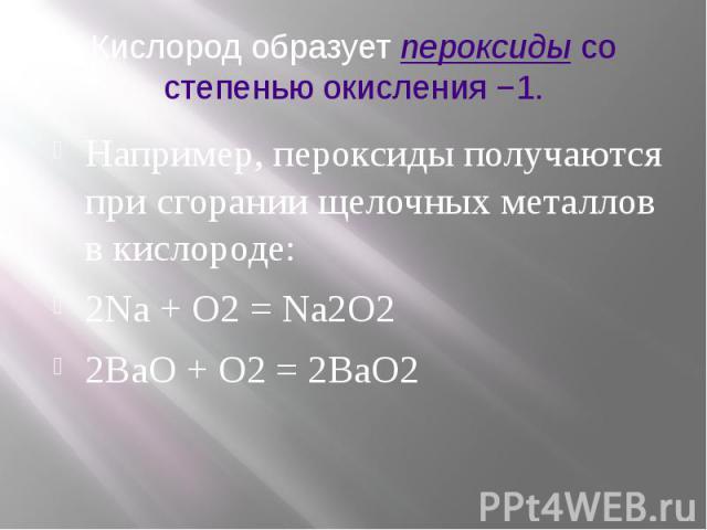 Кислород образуетпероксидысо степенью окисления −1. Например, пероксиды получаются при сгорании щелочных металлов в кислороде: 2Na + O2 = Na2O2 2BaO + O2 = 2BaO2