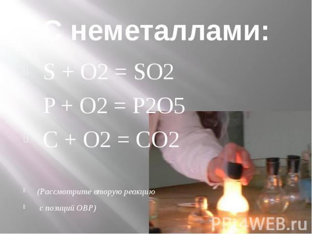 С неметаллами: S + O2 = SO2 P + O2 = P2O5 C + O2 = CO2 (Рассмотрите вторую реакцию с позиций ОВР)