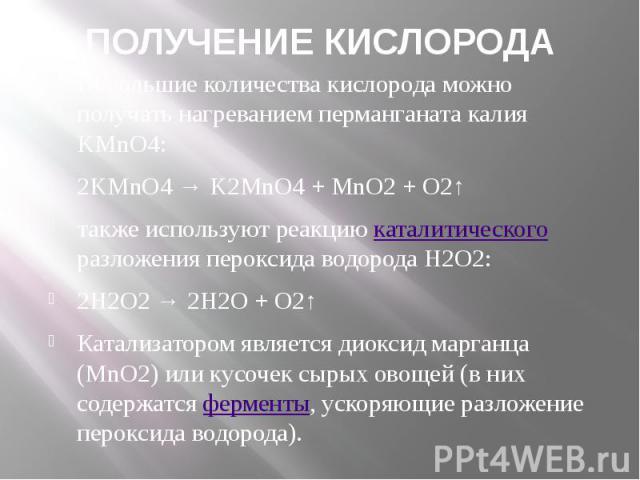 ПОЛУЧЕНИЕ КИСЛОРОДА Небольшие количества кислорода можно получать нагреванием перманганата калия KMnO4: 2KMnO4→K2MnO4+MnO2+ O2↑ также используют реакциюкаталитического разложения пероксида водорода Н2О2: 2H2O2&nbs…