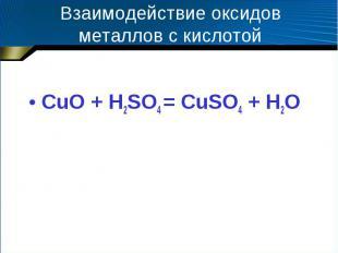 Взаимодействие оксидов металлов с кислотой CuO + H2SO4 = CuSO4 + H2O
