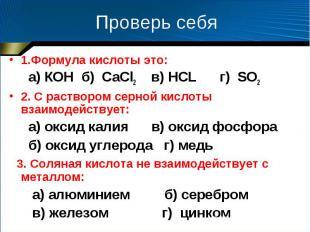 Проверь себя 1.Формула кислоты это: а) КOH б) CаCl2 в) HCL г) SO2 2. С раствором