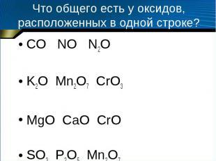 Что общего есть у оксидов, расположенных в одной строке? CO NO N2O K2O Mn2O7 CrO