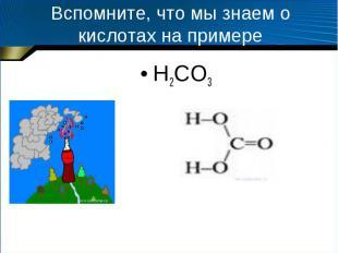 Вспомните, что мы знаем о кислотах на примере H2CO3