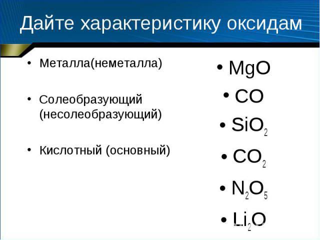 Дайте характеристику оксидам Металла(неметалла) Солеобразующий (несолеобразующий) Кислотный (основный)