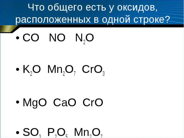 Что общего есть у оксидов, расположенных в одной строке? CO NO N2O K2O Mn2O7 CrO3 MgO CaO CrO SO3 P2O5 Mn2O7
