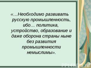 «…Необходимо развивать русскую промышленность, ибо… политика, устройство, образо