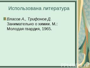 Власов А., Трифонов Д. Занимательно о химии. М.: Молодая гвардия, 1965. Власов А