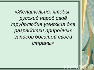 «Желательно, чтобы русский народ своё трудолюбие умножил для разработки природны