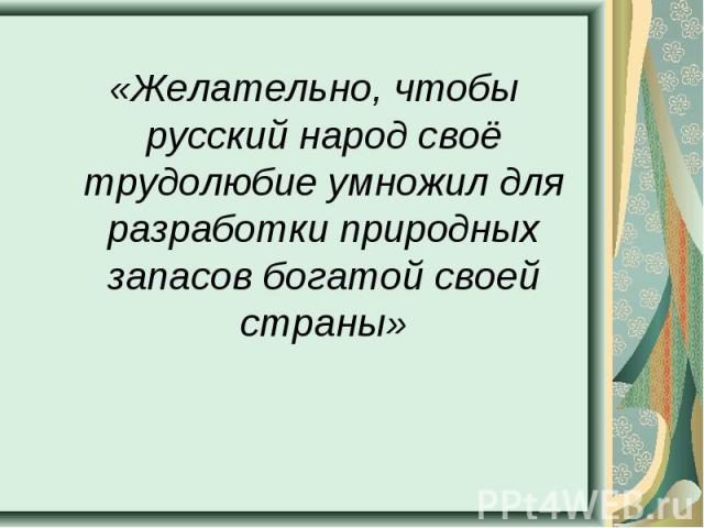 «Желательно, чтобы русский народ своё трудолюбие умножил для разработки природных запасов богатой своей страны» «Желательно, чтобы русский народ своё трудолюбие умножил для разработки природных запасов богатой своей страны»